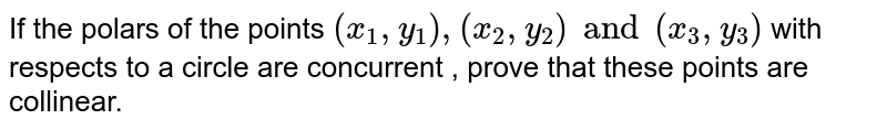 If the polars of the points `(x_1,y_1) ,(x_2,y_2)  and (x_3,y_3) ` with respects to a circle are concurrent , prove that these points are collinear.