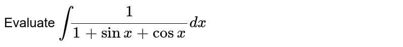 Evaluate `int(1)/(1+sinx+cosx)dx`