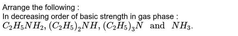 """Arrange the following : <br> In decreasing order of basic strength in gas phase : <br> `C_(2)H_(5)NH_(2), (C_(2)H_(5))_(2)NH, (C_(2)H_(5))_(3)N"""" and """"NH_(3)`."""