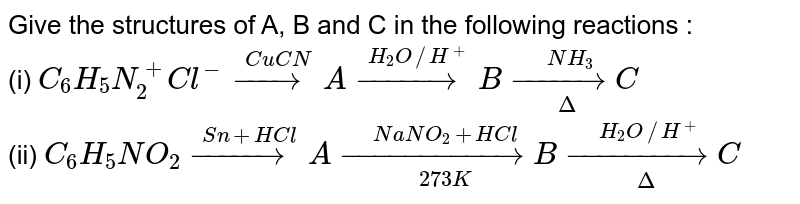 """Give the structures of A, B and C in the following reactions : <br> (i) `C_(6)H_(5)N_(2)^(+)Cl^(-) overset(CuCN)(rarr)A overset(H_(2)O""""""""//H^(+))(rarr)B underset(Delta)overset(NH_(3))(rarr)C` <br> (ii) `C_(6)H_(5)NO_(2) overset(Sn+HCl)(rarr)A underset(273K)overset(NaNO_(2)+HCl)(rarr)B underset(Delta)overset(H_(2)O""""""""//H^(+))(rarr)C`"""