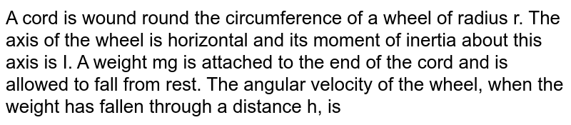 A cord is wound round the circumference of a wheel of radius r. The axis of the wheel is horizontal and its moment of inertia about this axis is I. A weight mg is attached to the end of the cord and is allowed to fall from rest. The angular velocity of the wheel, when the weight has fallen through a distance h, is