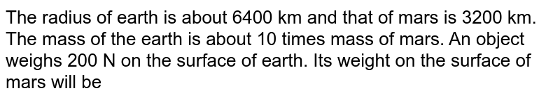 The radius of earth is about 6400 km and that of mars is 3200 km. The mass of the earth is about 10 times mass of mars. An object weighs 200 N on the surface of earth. Its weight on the surface of mars will be