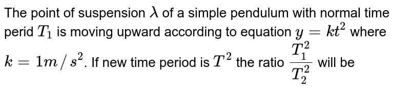The point of suspension `lambda` of a simple pendulum with normal time perid `T_(1)` is moving upward according to equation `y = kt^(2)` where `k =1 m//s^(2)`. If new time period is `T^(2)` the ratio `T_(1)^(2)/T_(2)^(2)` will be