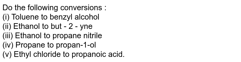 Do the following conversions : <br> (i) Toluene to benzyl alcohol <br> (ii) Ethanol to but - 2 - yne <br> (iii) Ethanol to propane nitrile <br> (iv) Propane to propan-1-ol <br> (v) Ethyl chloride to propanoic acid.
