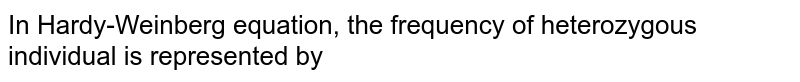 In Hardy-Weinberg equation, the frequency of heterozygous individual is represented by
