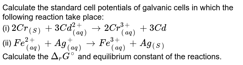 Calculate the standard cell potentials of galvanic cells in which the following reaction take place: <br> (i) `2Cr_((S))+3Cd_((aq))^(2+) to 2Cr_((aq))^(3+)+3Cd` <br> (ii) `Fe_((aq))^(2+)+Ag_((aq))^(+) to Fe_((aq))^(3+)+Ag_((S))` <br> Calculate the `Delta_(r)G^(@)` and equilibrium constant of the reactions.
