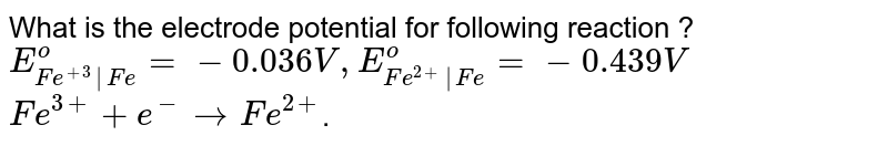 What is the electrode potential for following reaction ? <br> `E_(Fe^(+3)|Fe)^(o)=-0.036V,E_(Fe^(2+)|Fe)^(o)=-0.439V` <br> `Fe^(3+)+e^(-) to Fe^(2+)`.