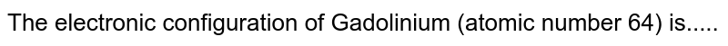 The electronic configuration of Gadolinium (atomic number 64) is.....