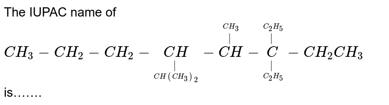 The IUPAC name of `CH_(3)- CH_(2)-CH_(2)- underset(underset(CH(CH_(3))_(2))(|))(CH)- overset(overset(CH_(3))(|))(CH)- underset(underset(C_(2)H_(5))(|))overset(overset(C_(2)H_(5))(|))(C )- CH_(2)CH_(3)` is…….