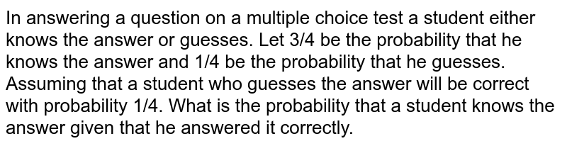 In answering a question on a multiple choice test a student either knows the answer or guesses. Let 3/4 be the probability that he knows the answer and 1/4 be the probability that he guesses. Assuming that a student who guesses the answer will be correct with probability 1/4. What is the probability that a student knows the answer given that he answered it correctly.
