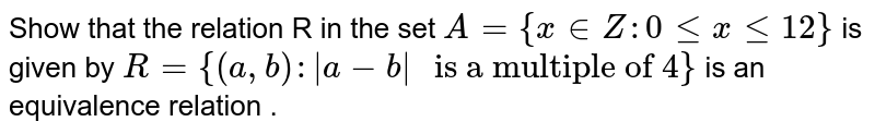 """Show that the relation R in the set `A={x in Z :0lexle12}` is given by `R={(a,b) : 
