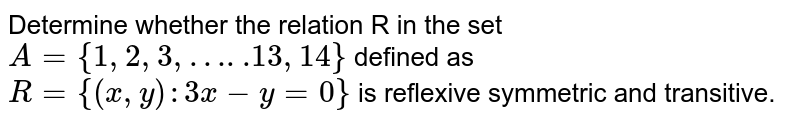 Determine whether the relation R in the set `A = {1,2,3,…..13,14}` defined as `R = {(x, y):3x -y=0}` is reflexive symmetric and transitive.