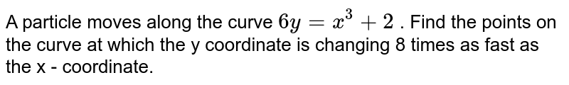 A particle moves along the curve `6y = x^(3)+2` . Find the points on the curve at which the y coordinate is changing 8 times as fast as the x - coordinate.