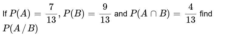 If `P(A)= (7)/(13), P(B)= (9)/(13)` and `P(AnnB)= (4)/(13)`  find `P(A//B)`