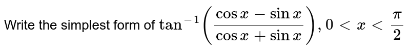 Write the simplest form of `tan^(-1)((cosx-sinx)/(cosx+sinx)), 0 lt x lt (pi)/(2)`