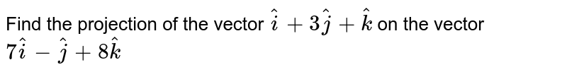 Find the projection of the vector `hati+3hatj+hatk` on the  vector `7hati-hatj+8hatk`