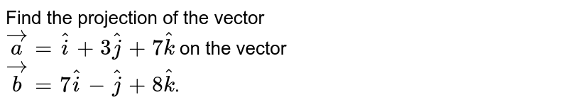 Find the projection of the vector <br> `veca=hati+3hatj+7hatk` on the vector <br> `vecb=7hati-hatj+8hatk`.