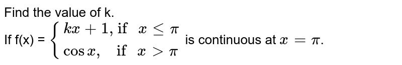 """Find the value of k. <br> If f(x) = `{{:(kx+1"""", if """"xlepi),(cosx"""",    if """"xlepi):}` is continuous at `x=pi`."""