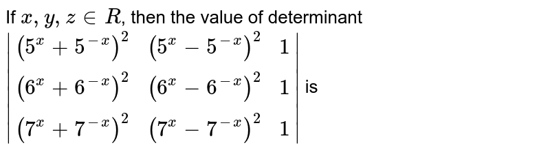 If `x,y,z in R`, then the value of determinant <br> ` ((5^(x)+5^(-x))^(2) , (5^(x)-5^(-x))^(2),1),((6^(x)+6^(-x))^(2),(6^(x)-6^(-x))^(2), 1),((7^(x)+7^(-x))^(2),(7^(x)-7^(-x))^(2),1) ` is