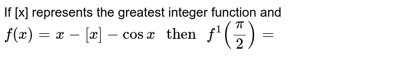 """If [x] represents the greatest integer function and `f(x)=x-[x]-cos x"""" then """"f^(1)(pi/2)=`"""