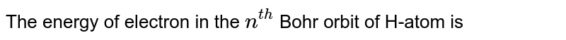 The energy of electron in the `n^(th)` Bohr orbit of H-atom is