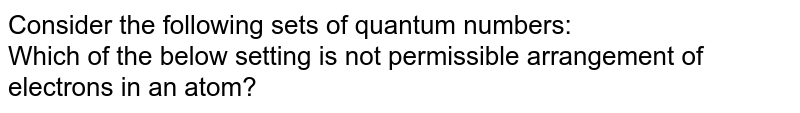 Consider the following sets of quantum numbers:  <br> Which of the below setting is not permissible arrangement of electrons in an atom?