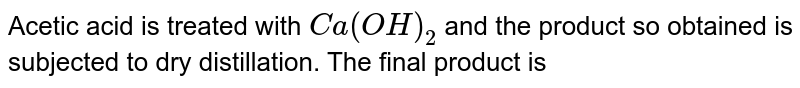 Acetic acid is treated with `Ca(OH)_2` and the product so obtained is subjected to dry distillation. The final product is