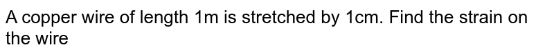 A copper wire of length 1m is stretched by 1cm. Find the strain on the wire