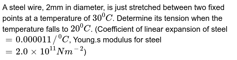 """A steel wire, 2mm in diameter, is just stretched  between two fixed  points  at a temperature  of `30^(0)C`. Determine  its tension  when  the temperature  falls to `20^(0)C`. (Coefficient of linear  expansion  of steel `=0.000011//""""""""^(0)C`, Young.s modulus  for steel  `=2.0xx10^(11)Nm^(-2)`)"""