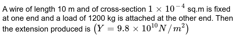 A wire of length 10 m and of cross-section `1 xx 10^(-4)`  sq.m is fixed at one end and a load of 1200 kg is attached at the other end. Then the extension produced is `(Y=9.8xx10^(10)N//m^(2))`