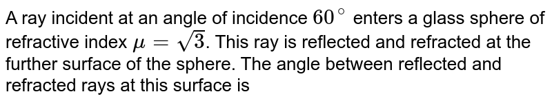 A ray incident at an angle of incidence `60^@` enters a glass sphere of refractive index `mu=sqrt3`. This ray is reflected and refracted at the further surface of the sphere. The angle between reflected and refracted rays at this surface is