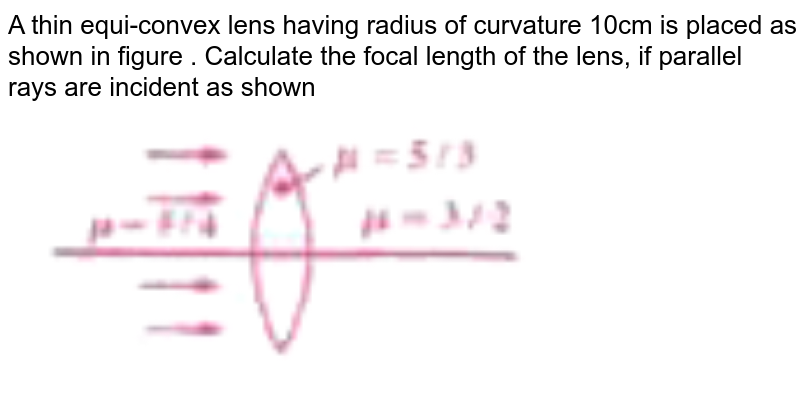 """A thin equi-convex lens having radius of curvature 10cm is placed as shown in figure . Calculate the focal length of the lens, if parallel rays are incident as shown <br> <img src=""""https://doubtnut-static.s.llnwi.net/static/physics_images/AKS_DOC_OBJ_PHY_XII_V02_A_C02_SLV_056_Q01.png"""" width=""""80%"""">"""