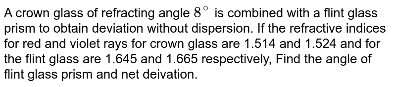 A crown glass of refracting angle `8^@` is combined with a flint glass prism to obtain deviation without dispersion. If the refractive indices for red and violet rays for crown glass are 1.514 and 1.524 and for the flint glass are 1.645 and 1.665 respectively, Find the angle of flint glass prism and net deivation.