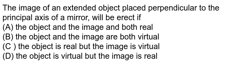 The image of an extended object placed perpendicular to the principal axis of a mirror, will be erect if <br> (A) the object and the image and both real <br> (B) the object and the image are both virtual <br> (C ) the object is real but the image is virtual <br> (D) the object is virtual but the image is real