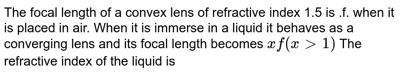 The focal length of a convex lens of refractive index 1.5 is .f. when it is placed in air. When it is immerse in a liquid it behaves as a converging lens and its focal length becomes `xf (x gt 1)` The refractive index of the liquid is