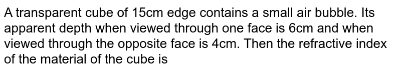 A transparent cube of 15cm edge contains a small air bubble. Its apparent depth when viewed through one face is 6cm and when viewed through the opposite face is 4cm. Then the refractive index of the material of the cube is