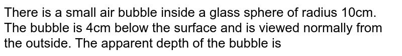 There is a small air bubble inside a glass sphere of radius 10cm. The bubble is 4cm below the surface and is viewed normally from the outside. The apparent depth of the bubble is
