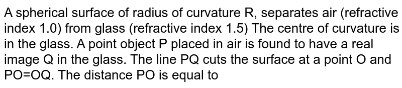 A spherical surface of radius of curvature R, separates air (refractive index 1.0) from glass (refractive index 1.5) The centre of curvature is in the glass. A point object P placed in air is found to have a real image Q in the glass. The line PQ cuts the surface at a point O and PO=OQ. The distance PO is equal to