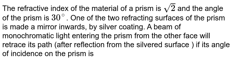 The refractive index of the material of a prism is `sqrt2` and the angle of the prism is `30^@`. One of the two refracting surfaces of the prism is made a mirror inwards, by silver coating. A beam of monochromatic light entering the prism from the other face will retrace its path (after reflection from the silvered surface ) if its angle of incidence on the prism is