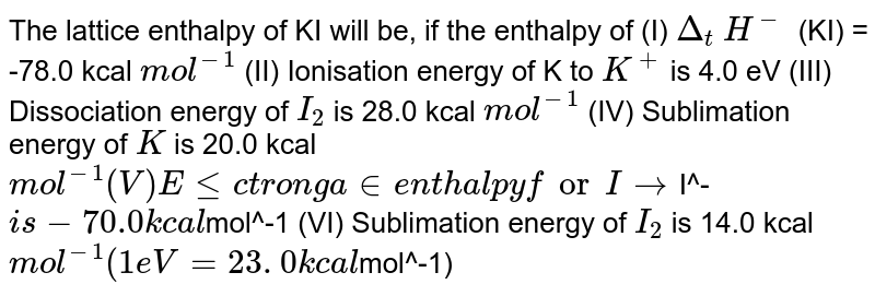 The lattice enthalpy of KI will be, if the enthalpy of (I) `Delta_t` `H^-` (KI) = -78.0 kcal `mol^-1` (II) Ionisation energy of K to `K^+` is 4.0 eV  (III) Dissociation energy of `I_2` is 28.0 kcal `mol^-1` (IV) Sublimation energy of `K` is 20.0 kcal `mol^-1  (V) Electron gain enthalpy for I to `I^-` is -70.0 kcal `mol^-1   (VI) Sublimation energy of `I_2` is 14.0 kcal `mol^-1 (1 eV =23. 0 kcal `mol^-1)