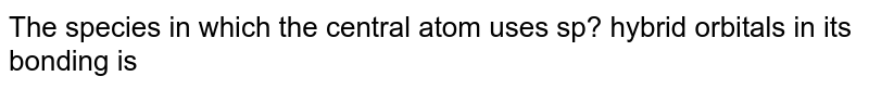 The species in which the central atom uses sp? hybrid orbitals in its bonding is