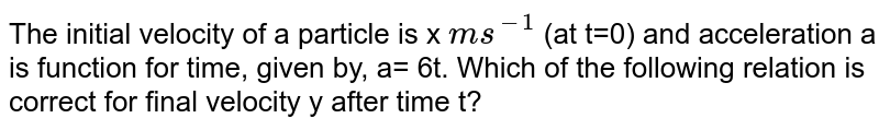 The initial velocity of a particle is `x ms^(-1)` (at t=0) and acceleration a is function for time, given by, a= 6t. Which of the following relation is correct for final velocity y after timet?