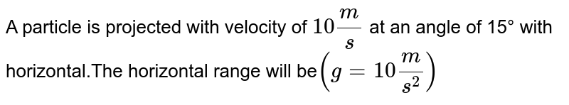 A particle is projected with velocity of `10m/s` at an angle of 15° with horizontal.The horizontal range will be`(g = 10m/s^2)`