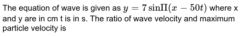 The equation of wave is given as `y= 7sinΠ(x-50t)` where x and y are in cm t is in s. The ratio of wave velocity and maximum particle velocity is