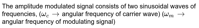 The amplitude modulated signal consists of two sinusoidal waves of frequencies, (`omega_c→`angular frequency of carrier wave) (`omega_m→`angular frequency of modulating signal)
