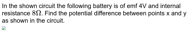 """In the shown circuit the following battery is of emf 4V and internal resistance `8 Omega`. Find the potential difference between points x and y as shown in the circuit. <br> <img src=""""https://doubtnut-static.s.llnwi.net/static/physics_images/JM_21_M1_2021024_PHY_10_Q01.png"""" width=""""80%"""">"""