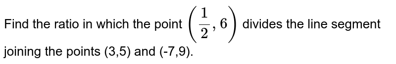 Find the ratio in which the point `(1/2,6)` divides the line segment joining the points (3,5) and (-7,9).