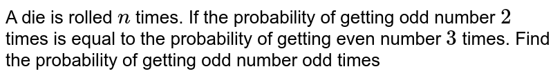 A die is rolled `n` times. If the probability of getting odd number `2` times is equal to the probability of getting even number `3` times. Find the probability of getting odd number odd times