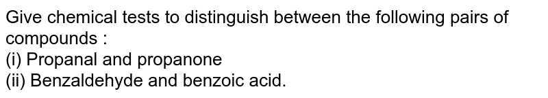 Give chemical tests to distinguish between the following pairs of compounds : <br> (i) Propanal and propanone <br> (ii) Benzaldehyde and benzoic acid.