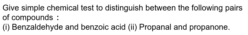 Give simple chemical test to distinguish between the following pairs of compounds `:` <br> (i) Benzaldehyde and benzoic acid  (ii) Propanal and propanone.